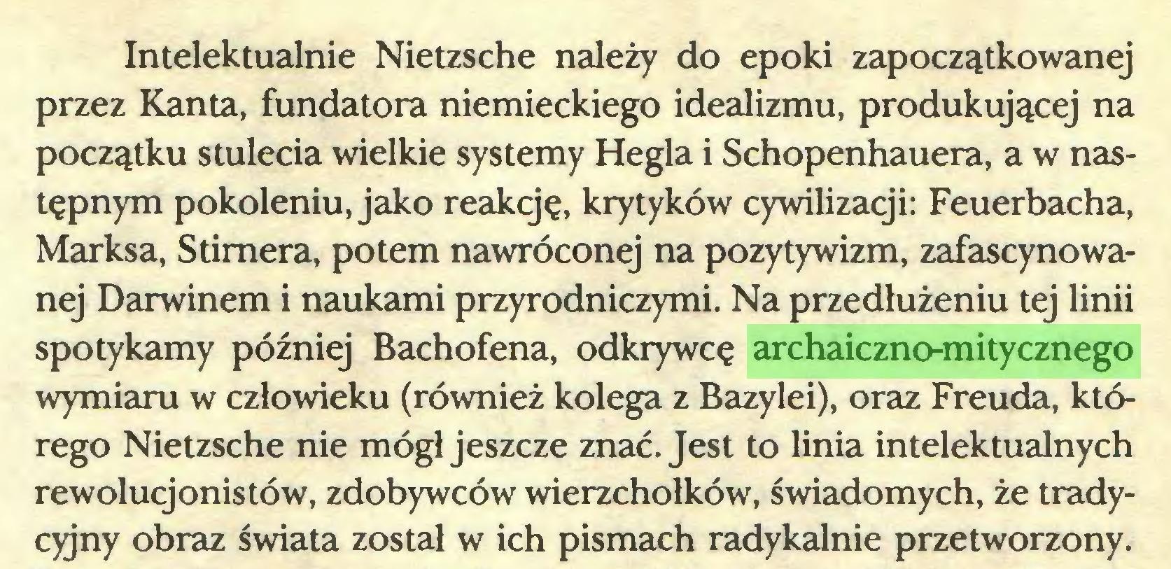 (...) Intelektualnie Nietzsche należy do epoki zapoczątkowanej przez Kanta, fundatora niemieckiego idealizmu, produkującej na początku stulecia wielkie systemy Hegla i Schopenhauera, a w następnym pokoleniu, jako reakcję, krytyków cywilizacji: Feuerbacha, Marksa, Stimera, potem nawróconej na pozytywizm, zafascynowanej Darwinem i naukami przyrodniczymi. Na przedłużeniu tej linii spotykamy później Bachofena, odkrywcę archaiczno-mitycznego wymiaru w człowieku (również kolega z Bazylei), oraz Freuda, którego Nietzsche nie mógł jeszcze znać. Jest to linia intelektualnych rewolucjonistów, zdobywców wierzchołków, świadomych, że tradycyjny obraz świata został w ich pismach radykalnie przetworzony...