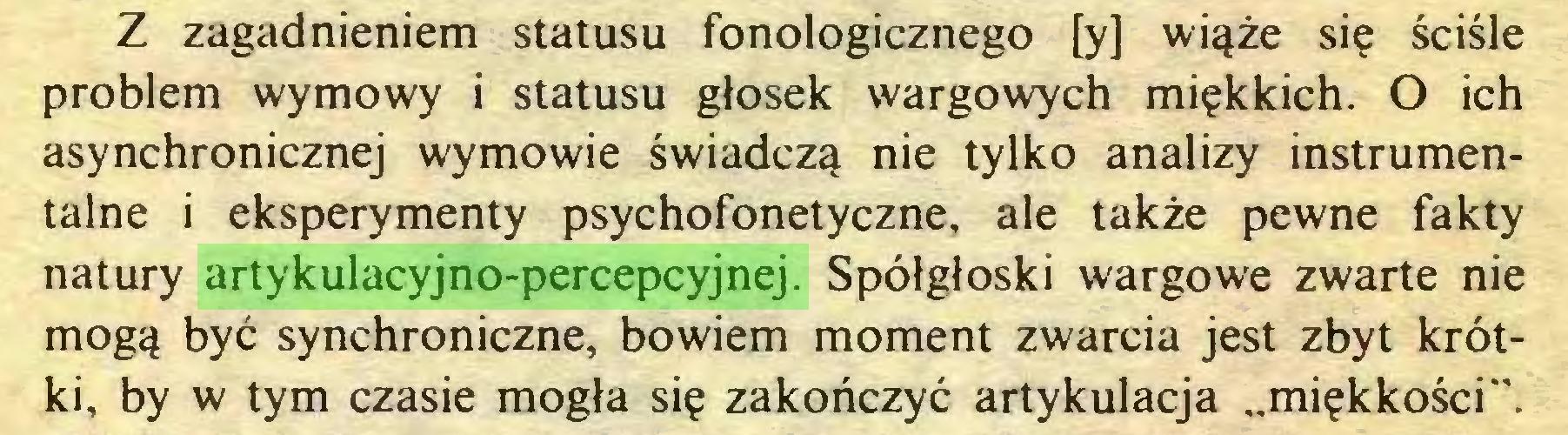 """(...) Z zagadnieniem statusu fonologicznego [y] wiąże się ściśle problem wymowy i statusu głosek wargowych miękkich. O ich asynchronicznej wymowie świadczą nie tylko analizy instrumentalne i eksperymenty psychofonetyczne, ale także pewne fakty natury artykulacyjno-percepcyjnej. Spółgłoski wargowe zwarte nie mogą być synchroniczne, bowiem moment zwarcia jest zbyt krótki, by w tym czasie mogła się zakończyć artykulacja """"miękkości""""..."""