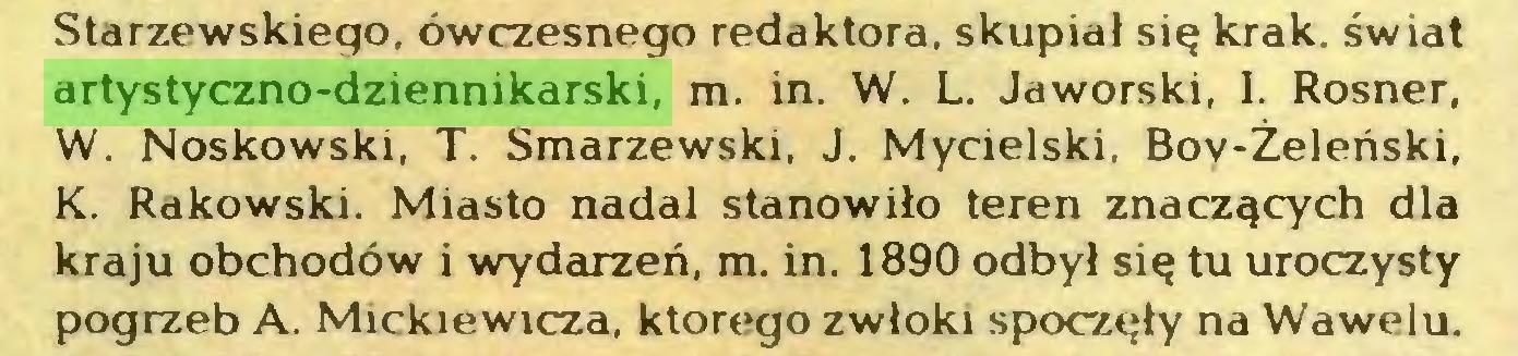 (...) Starzewskiego, ówczesnego redaktora, skupiał się krak. świat artystyczno-dziennikarski, m. in. W. L. Jaworski, I. Rosner, W. Noskowski, T. Smarzewski, J. Mycielski. Boy-Żeleński, K. Rakowski. Miasto nadal stanowiło teren znaczących dla kraju obchodów i wydarzeń, m. in. 1890 odbył się tu uroczysty pogrzeb A. Mickiewicza, ktorego zwłoki spoczęły na Wawelu...