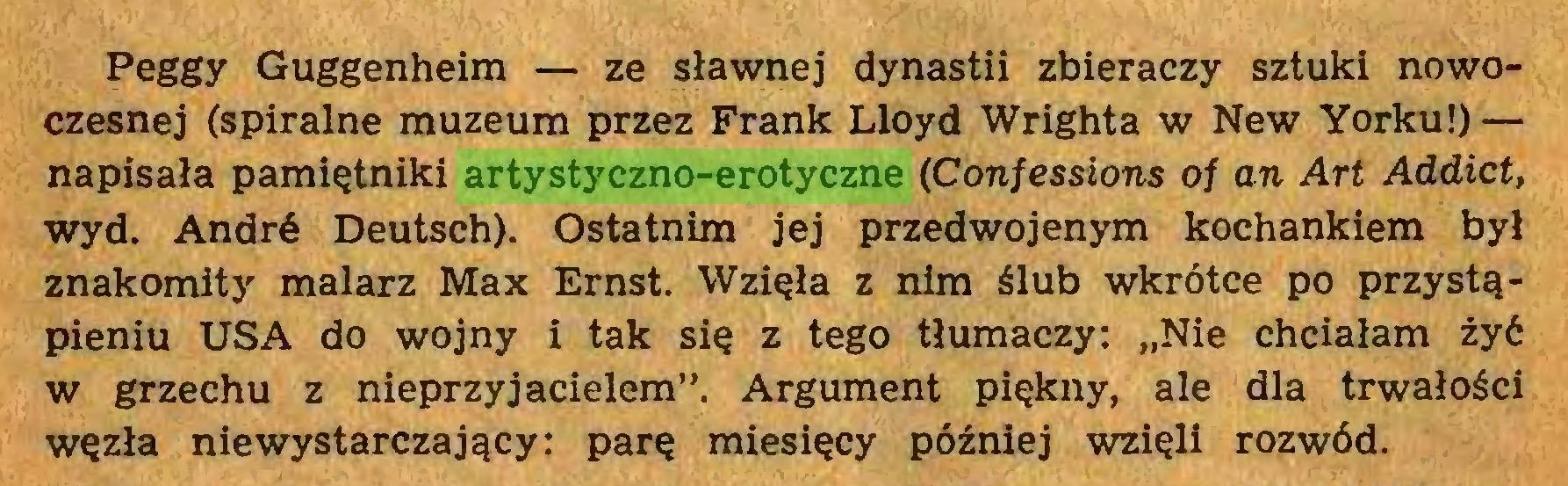 """(...) Peggy Guggenheim — ze sławnej dynastii zbieraczy sztuki nowoczesnej (spiralne muzeum przez Frank Lloyd Wrighta w New Yorku!) — napisała pamiętniki artystyczno-erotyczne (Confessions of an Art Addict, wyd. André Deutsch). Ostatnim jej przedwojenym kochankiem był znakomity malarz Max Ernst. Wzięła z nim ślub wkrótce po przystąpieniu USA do wojny i tak się z tego tłumaczy: """"Nie chciałam żyć w grzechu z nieprzyjacielem"""". Argument piękny, ale dla trwałości węzła niewystarczający: parę miesięcy później wzięli rozwód..."""