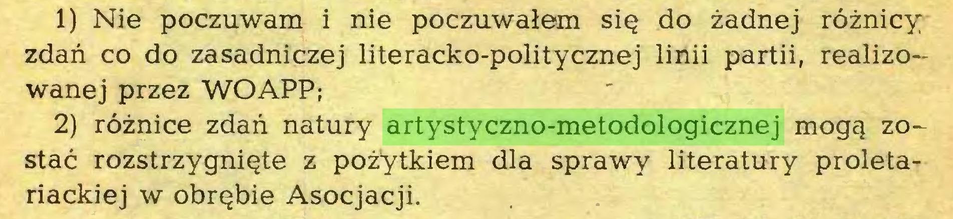 (...) 1) Nie poczuwam i nie poczuwalem si§ do zadnej röznicy zdan co do zasadniczej literacko-politycznej linii partii, realizowanej przez WOAPP; 2) röznice zdan natury artystyczno-metodologicznej mog^ zo~ stac rozstrzygnigte z pozytkiem dla sprawy literatury proletariackiej w obr^bie Asocjacji...