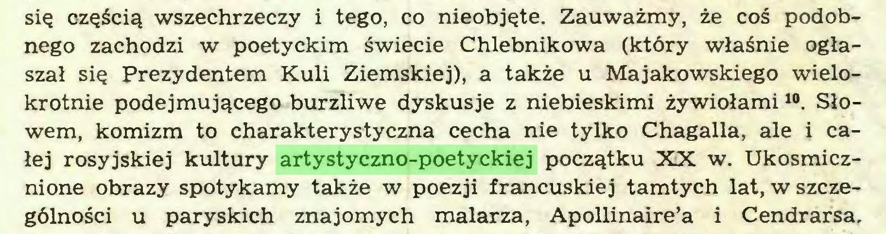 (...) się częścią wszechrzeczy i tego, co nieobjęte. Zauważmy, że coś podobnego zachodzi w poetyckim świecie Chlebnikowa (który właśnie ogłaszał się Prezydentem Kuli Ziemskiej), a także u Majakowskiego wielokrotnie podejmującego burzliwe dyskusje z niebieskimi żywiołami10. Słowem, komizm to charakterystyczna cecha nie tylko Chagalla, ale i całej rosyjskiej kultury artystyczno-poetyckiej początku XX w. Ukosmicznione obrazy spotykamy także w poezji francuskiej tamtych lat, w szczególności u paryskich znajomych malarza, Apollinaire'a i Cendrarsa...