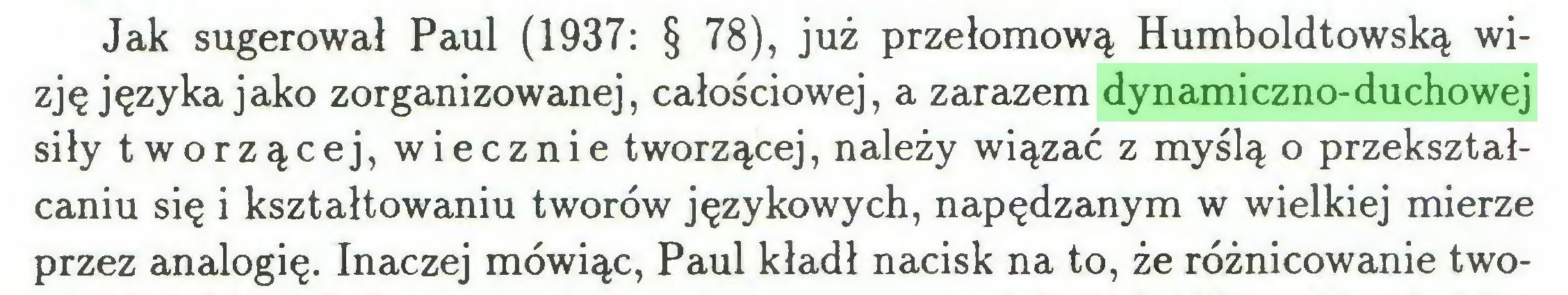 (...) Jak sugerował Paul (1937: § 78), już przełomową Humboldtowską wizję języka jako zorganizowanej, całościowej, a zarazem dynamiczno-duchowej siły tworzącej, wiecznie tworzącej, należy wiązać z myślą o przekształcaniu się i kształtowaniu tworów językowych, napędzanym w wielkiej mierze przez analogię. Inaczej mówiąc, Paul kładł nacisk na to, że różnicowanie two...