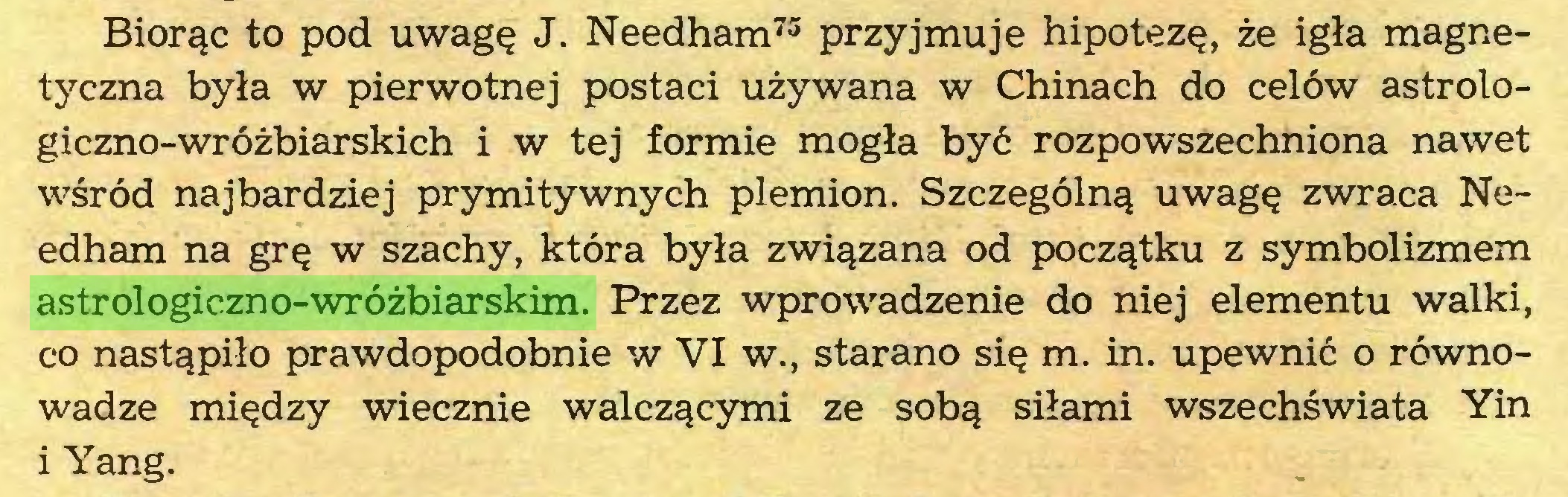 (...) Biorąc to pod uwagę J. Needham73 przyjmuje hipotezę, że igła magnetyczna była w pierwotnej postaci używana w Chinach do celów astrologiczno-wróżbiarskich i w tej formie mogła być rozpowszechniona nawet wśród najbardziej prymitywnych plemion. Szczególną uwagę zwraca Needham na grę w szachy, która była związana od początku z symbolizmem astrologiczno-wróżbiarskim. Przez wprowadzenie do niej elementu walki, co nastąpiło prawdopodobnie w VI w., starano się m. in. upewnić o równowadze między wiecznie walczącymi ze sobą siłami wszechświata Yin i Yang...