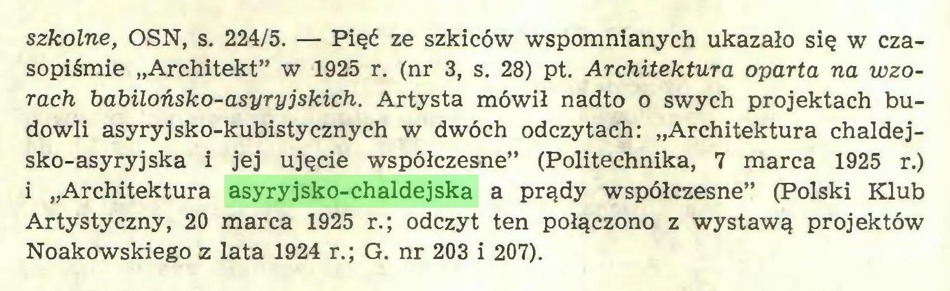 """(...) szkolne, OSN, s. 224/5. — Pięć ze szkiców wspomnianych ukazało się w czasopiśmie """"Architekt"""" w 1925 r. (nr 3, s. 28) pt. Architektura oparta na wzorach babilońsko-asyryjskich. Artysta mówił nadto o swych projektach budowli asyryjsko-kubistycznych w dwóch odczytach: """"Architektura chaldejsko-asyryjska i jej ujęcie współczesne"""" (Politechnika, 7 marca 1925 r.) i """"Architektura asyryjsko-chaldejska a prądy współczesne"""" (Polski Klub Artystyczny, 20 marca 1925 r.; odczyt ten połączono z wystawą projektów Noakowskiego z lata 1924 r.; G. nr 203 i 207)..."""