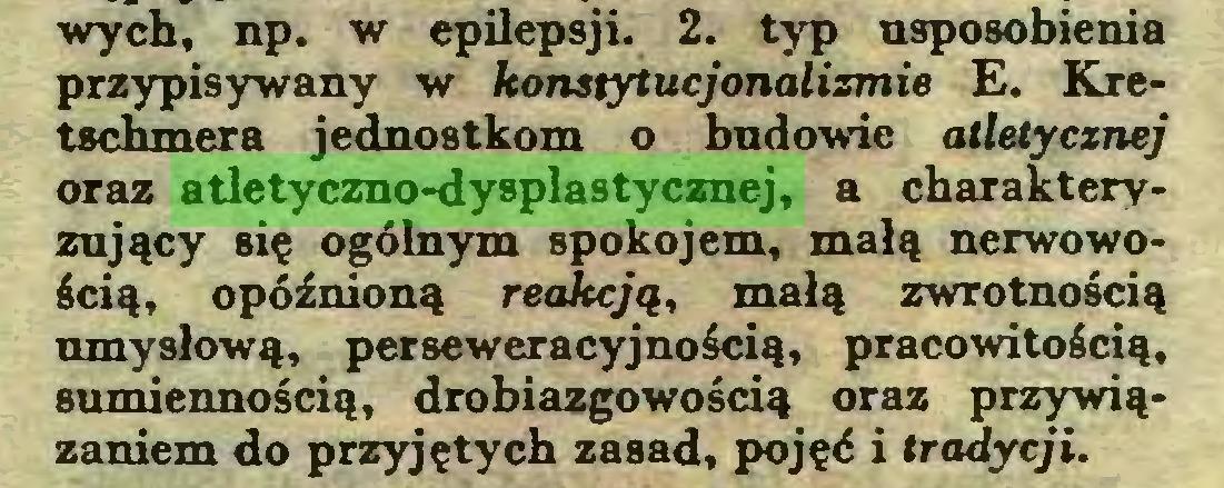 (...) wych, np. w epilepsji. 2. typ usposobienia przypisywany w konstytucjonalizmie E. Kretschmera jednostkom o budowie atletycznej oraz atletyczno-dysplastycznej, a charakteryzujący się ogólnym spokojem, małą nerwowością, opóźnioną reakcją, małą zwrotnością umysłową, perseweracyjnością, pracowitością, sumiennością, drobiazgowością oraz przywiązaniem do przyjętych zasad, pojęć i tradycji...