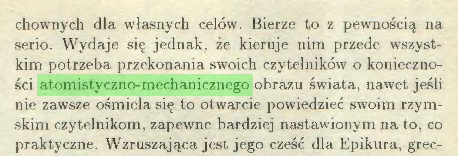 (...) chownych dla własnych celów. Bierze to z pewnością na serio. Wydaje się jednak, że kieruje nim przede wszystkim potrzeba przekonania swoich czytelników o konieczności atomistyczno-mechanicznego obrazu świata, nawet jeśli nie zawsze ośmiela się to otwarcie powiedzieć swoim rzymskim czytelnikom, zapewne bardziej nastawionym na to, co praktyczne. Wzruszająca jest jego cześć dla Epikura, grec...