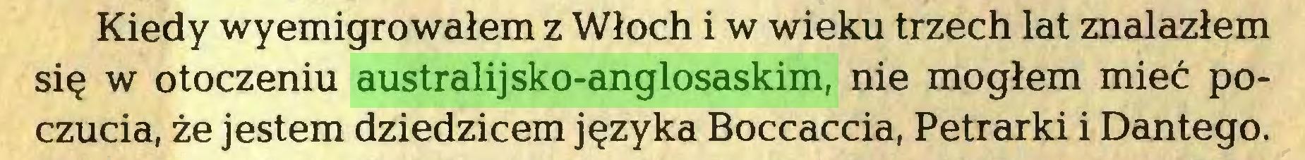 (...) Kiedy wyemigrowałem z Włoch i w wieku trzech lat znalazłem się w otoczeniu australijsko-anglosaskim, nie mogłem mieć poczucia, że jestem dziedzicem języka Boccaccia, Petrarki i Dantego...