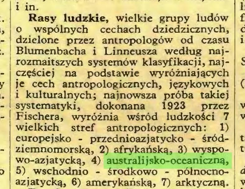 (...) i in. Rasy ludzkie, wielkie grupy ludów 0 wspólnych cechach dziedzicznych, dzielone przez antropologów od czasu Blumenbacha i Linneusza według najrozmaitszych systemów klasyfikacji, najczęściej na podstawie wyróżniających je cech antropologicznych, językowych 1 kulturalnych; najnowsza próba takiej systematyki, dokonana 1923 przez Fischera, wyróżnia wśród ludzkości 7 wielkich stref antropologicznych: 1) europejsko - przednioazjatycko - śródziemnomorską, 2) afrykańską, 3) wyspowo-azjatycką, 4) australijsko-oceaniczną, 5) wschodnio - środkowo - północnoazjatycką, 6) amerykańską, 7) arktyczną...