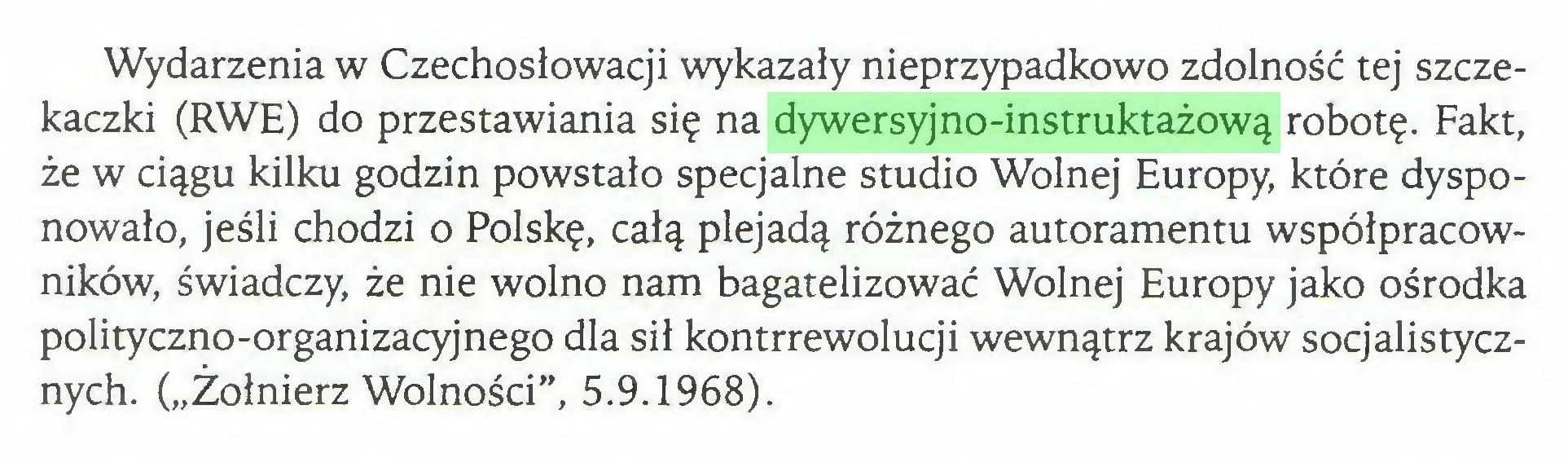 """(...) Wydarzenia w Czechosłowacji wykazały nieprzypadkowo zdolność tej szczekaczki (RWE) do przestawiania się na dywersyjno-instruktażową robotę. Fakt, że w ciągu kilku godzin powstało specjalne studio Wolnej Europy, które dysponowało, jeśli chodzi o Polskę, całą plejadą różnego autoramentu współpracowników, świadczy, że nie wolno nam bagatelizować Wolnej Europy jako ośrodka polityczno-organizacyjnego dla sił kontrrewolucji wewnątrz krajów socjalistycznych. (""""Żołnierz Wolności"""", 5.9.1968)..."""