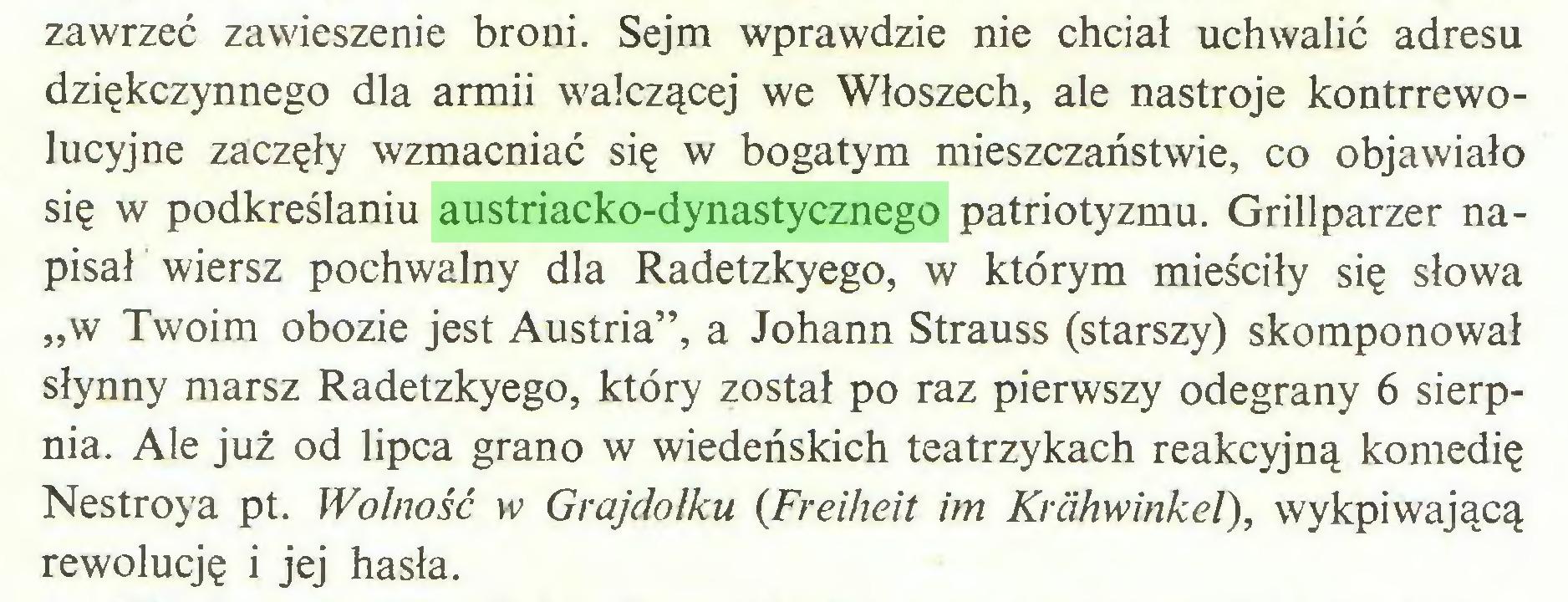 """(...) zawrzeć zawieszenie broni. Sejm wprawdzie nie chciał uchwalić adresu dziękczynnego dla armii walczącej we Włoszech, ale nastroje kontrrewolucyjne zaczęły wzmacniać się w bogatym mieszczaństwie, co objawiało się w podkreślaniu austriacko-dynastycznego patriotyzmu. Grillparzer napisał wiersz pochwalny dla Radetzkyego, w którym mieściły się słowa """"w Twoim obozie jest Austria"""", a Johann Strauss (starszy) skomponował słynny marsz Radetzkyego, który został po raz pierwszy odegrany 6 sierpnia. Ale już od lipca grano w wiedeńskich teatrzykach reakcyjną komedię Nestroya pt. Wolność w Grajdołku (Freiheit im Krähwinkel), wykpiwającą rewolucję i jej hasła..."""