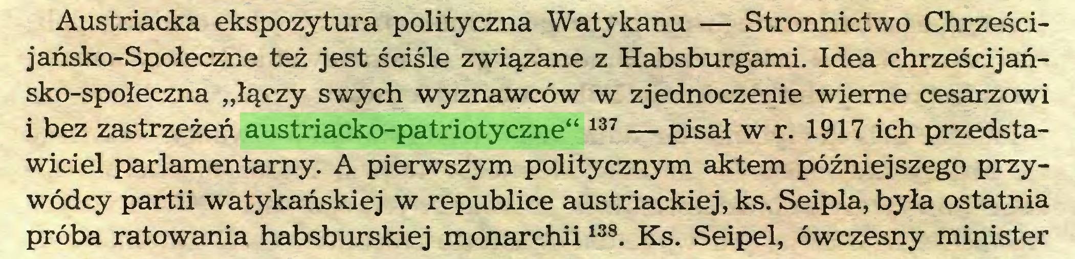 """(...) Austriacka ekspozytura polityczna Watykanu — Stronnictwo Chrześcijańsko-Społeczne też jest ściśle związane z Habsburgami. Idea chrzęści jańsko-społeczna """"łączy swych wyznawców w zjednoczenie wierne cesarzowi i bez zastrzeżeń austriacko-patriotyczne"""" 137 — pisał w r. 1917 ich przedstawiciel parlamentarny. A pierwszym politycznym aktem późniejszego przywódcy partii watykańskiej w republice austriackiej, ks. Seipla, była ostatnia próba ratowania habsburskiej monarchii138. Ks. Seipel, ówczesny minister..."""