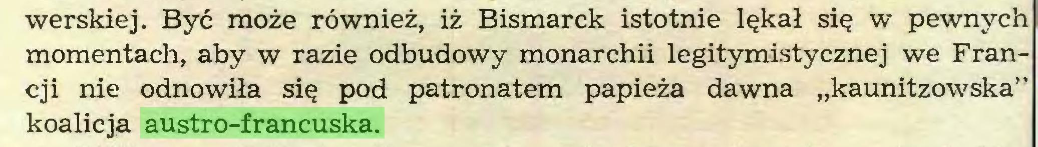 """(...) werskiej. Być może również, iż Bismarck istotnie lękał się w pewnych momentach, aby w razie odbudowy monarchii legitymistycznej we Francji nie odnowiła się pod patronatem papieża dawna """"kaunitzowska"""" koalicją austro-francuska..."""