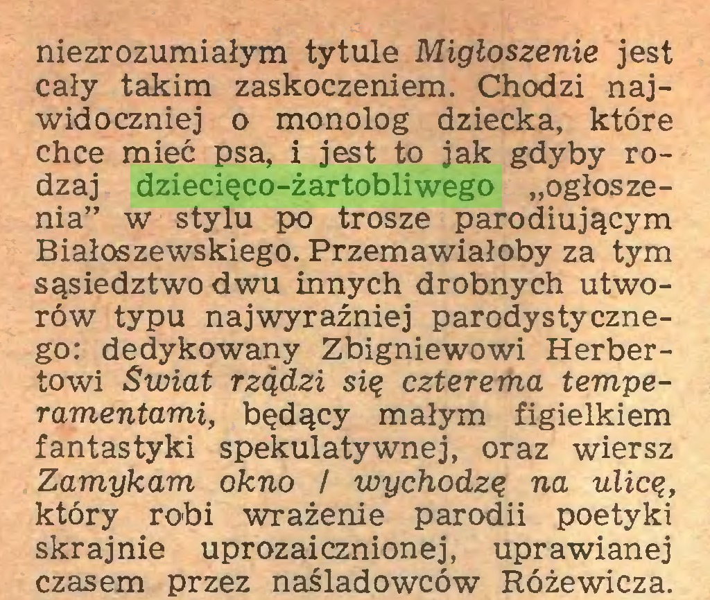 """(...) niezrozumiałym tytule Miętoszenie jest cały takim zaskoczeniem. Chodzi najwidoczniej o monolog dziecka, które chce mieć psa, i jest to jak gdyby rodzaj dziecięco-żartobliwego """"ogłoszenia"""" w stylu po trosze parodiującym Białoszewskiego. Przemawiałoby za tym sąsiedztwo dwu innych drobnych utworów typu najwyraźniej parodystycznego: dedykowany Zbigniewowi Herbertowi Świat rządzi się czterema temperamentami, będący małym figielkiem fantastyki spekulatywnej, oraz wiersz Zamykam okno / wychodzę na ulicę, który robi wrażenie parodii poetyki skrajnie uprozaicznionej, uprawianej czasem przez naśladowców Różewicza..."""