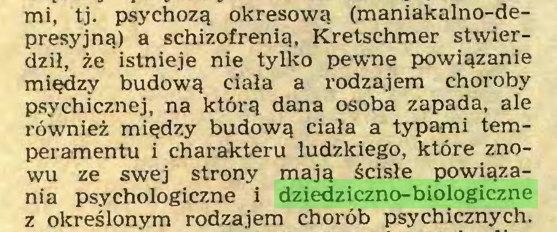 (...) mi, tj. psychozą okresową (maniakalno-depresyjną) a schizofrenią, Kretschmer stwierdził, że istnieje nie tylko pewne powiązanie między budową ciała a rodzajem choroby psychicznej, na którą dana osoba zapada, ale również między budową ciała a typami temperamentu i charakteru ludzkiego, które znowu ze swej strony mają ścisłe powiązania psychologiczne i dziedziczno-biologiczne z określonym rodzajem chorób psychicznych...