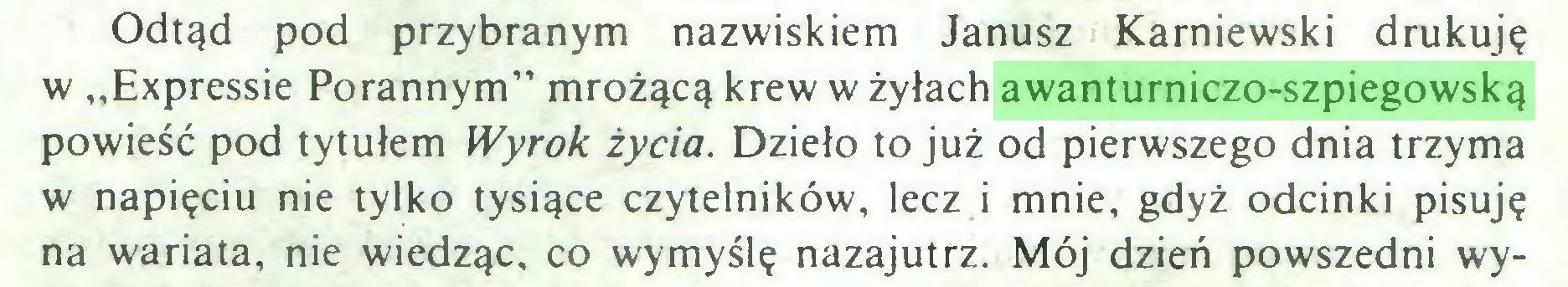 """(...) Odtąd pod przybranym nazwiskiem Janusz Karniewski drukuję w ,,Expressie Porannym"""" mrożącą krew w żyłach awanturniczo-szpiegowską powieść pod tytułem Wyrok życia. Dzieło to już od pierwszego dnia trzyma w napięciu nie tylko tysiące czytelników, lecz i mnie, gdyż odcinki pisuję na wariata, nie wiedząc, co wymyślę nazajutrz. Mój dzień powszedni wy..."""