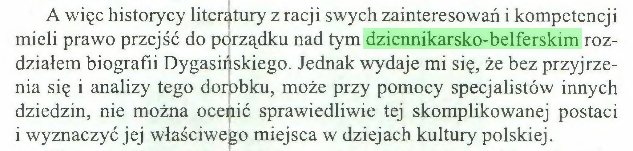 (...) A więc historycy literatury z racji swych zainteresowań i kompetencji mieli prawo przejść do porządku nad tym dziennikarsko-belferskim rozdziałem biografii Dygasińskiego. Jednak wydaje mi się, że bez przyjrzenia się i analizy tego dorobku, może przy pomocy specjalistów innych dziedzin, nie można ocenić sprawiedliwie tej skomplikowanej postaci i wyznaczyć jej właściwego miejsca w dziejach kultury polskiej...