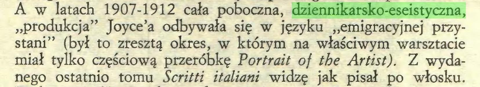 """(...) A w latach 1907-1912 cała poboczna, dziennikarsko-eseistyczna, """"produkcja"""" Joyce'a odbywała się w języku """"emigracyjnej przystani"""" (był to zresztą okres, w którym na właściwym warsztacie miał tylko częściową przeróbkę Portrait of the Artist). Z wydanego ostatnio tomu Scritti italiani widzę jak pisał po włosku..."""