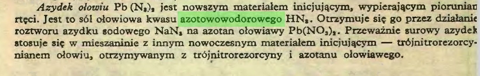 (...) Azydek ołowiu Pb (N,), jest nowszym materiałem inicjującym, wypierającym piorunian rtęci. Jest to sól ołowiowa kwasu azotowowodorowego HH,. Otrzymuje się go przez działanie roztworu azydku sodowego NaN, na azotan ołowiawy Pb(NO,),. Przeważnie surowy azydek stosuje się w mieszaninie z innym nowoczesnym materiałem inicjującym — trójnitrorezorcynianem ołowiu, otrzymywanym z trójnitrorezorcyny i azotanu ołowiawego...