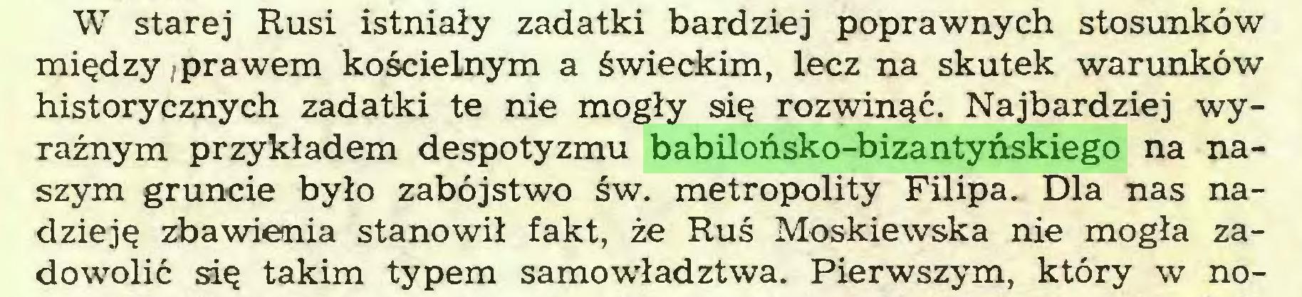 (...) W starej Rusi istniały zadatki bardziej poprawnych stosunków między .prawem kościelnym a świeckim, lecz na skutek warunków historycznych zadatki te nie mogły się rozwinąć. Najbardziej wyraźnym przykładem despotyzmu babilońsko-bizantyńskiego na naszym gruncie było zabójstwo św. metropolity Filipa. Dla nas nadzieję zbawienia stanowił fakt, że Ruś Moskiewska nie mogła zadowolić się takim typem samowładztwa. Pierwszym, który w no...
