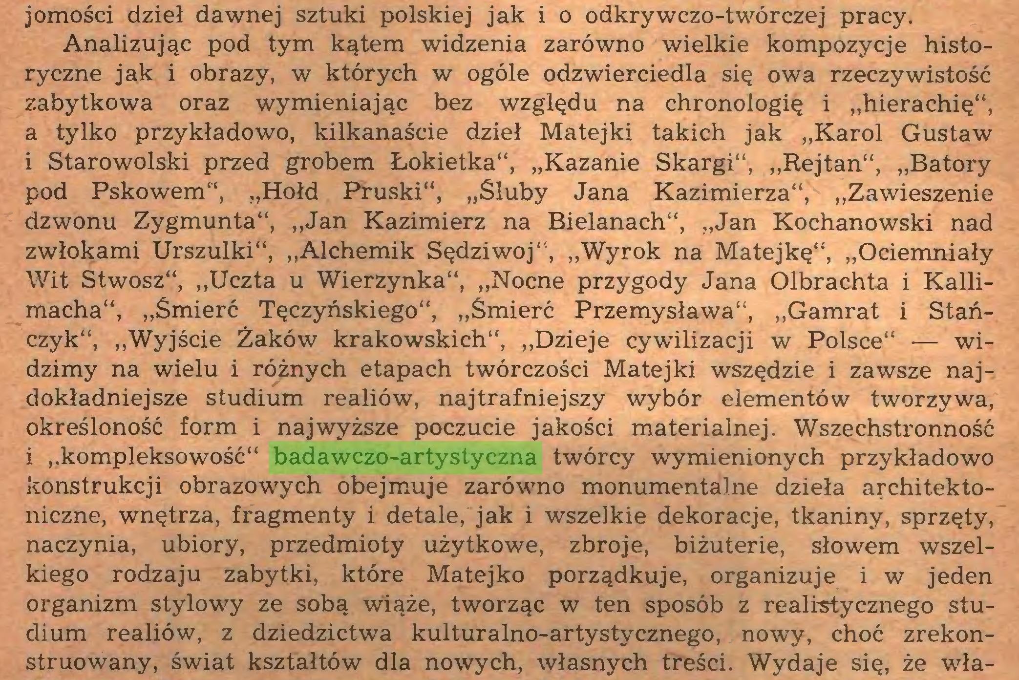 """(...) jomości dzieł dawnej sztuki polskiej jak i o odkrywczo-twórczej pracy. Analizując pod tym kątem widzenia zarówno wielkie kompozycje historyczne jak i obrazy, w których w ogóle odzwierciedla się owa rzeczywistość zabytkowa oraz wymieniając bez względu na chronologię i """"hierachię"""", a tylko przykładowo, kilkanaście dzieł Matejki takich jak """"Karol Gustaw i Starowolski przed grobem Łokietka"""", """"Kazanie Skargi"""", """"Rejtan"""", """"Batory pod Pskowem"""", """"Hołd Pruski"""", """"Śluby Jana Kazimierza"""", """"Zawieszenie dzwonu Zygmunta"""", """"Jan Kazimierz na Bielanach"""", """"Jan Kochanowski nad zwłokami Urszulki"""", """"Alchemik Sędziwój"""", """"Wyrok na Matejkę""""', """"Ociemniały Wit Stwosz"""", """"Uczta u Wierzynka"""", """"Nocne przygody Jana Olbrachta i Kallimacha"""", """"Śmierć Tęczyńskiego"""", """"Śmierć Przemysława"""", """"Gamrat i Stańczyk"""", """"Wyjście Żaków krakowskich"""", """"Dzieje cywilizacji w Polsce"""" — widzimy na wielu i różnych etapach twórczości Matejki wszędzie i zawsze najdokładniejsze studium realiów, najtrafniejszy wybór elementów tworzywa, określoność form i najwyższe poczucie jakości materialnej. Wszechstronność i """"kompleksowość"""" badawczo-artystyczna twórcy wymienionych przykładowo konstrukcji obrazowych obejmuje zarówno monumentalne dzieła architektoniczne, wnętrza, fragmenty i detale, jak i wszelkie dekoracje, tkaniny, sprzęty, naczynia, ubiory, przedmioty użytkowe, zbroje, biżuterie, słowem wszelkiego rodzaju zabytki, które Matejko porządkuje, organizuje i w jeden organizm stylowy ze sobą wiąże, tworząc w ten sposób z realistycznego studium realiów, z dziedzictwa kulturalno-artystycznego, nowy, choć zrekonstruowany, świat kształtów dla nowych, własnych treści. Wydaje się, że wła..."""