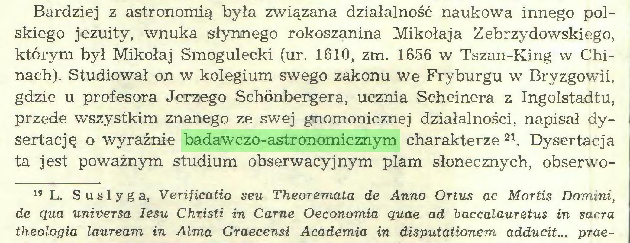 (...) Bardziej z astronomią była związana działalność naukowa innego polskiego jezuity, wnuka słynnego rokoszanina Mikołaja Zebrzydowskiego, którym był Mikołaj Smogulecki (ur. 1610, zm. 1656 w Tszan-King w Chinach). Studiował on w kolegium swego zakonu we Fryburgu w Bryzgowii, gdzie u profesora Jerzego Schónbergera, ucznia Scheinera z Ingolstadtu, przede wszystkim znanego ze swej gnomonicznej działalności, napisał dysertację o wyraźnie badawczo-astronomicznym charakterze 21. Dysertacja ta jest poważnym studium obserwacyjnym plam słonecznych, obserwo19 L. Suslyga, Verificatio seu Theoremata de Anno Ortus ac Mortis Domini, de qua uniuersa lesu Christi in Carne Oeconomia quae ad baccalauretus in sacra theologia lauream in Alma Graecensi Academia in disputationem adducit... prae...