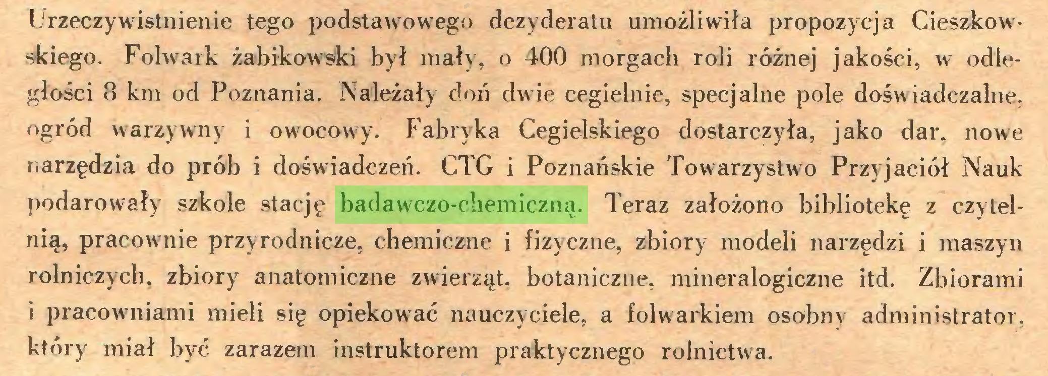 (...) Ijrzeczywistnienie tego podstawowego dezyderatu umożliwiła propozycja Cieszkowskiego. Folwark żabikowsiki był mały, o 400 morgach roli różnej jakości, w odległości 8 km od Poznania. Należały doń dwie cegielnie, specjalne pole dośw iadczalne, ogród warzywny i owocowry. Fabryka Cegielskiego dostarczyła, jako dar. nowe narzędzia do prób i doświadczeń. CTG i Poznańskie Towarzystwa Przyjaciół Nauk podarowały szkole stację badawczo-chemiczną. Teraz założono bibliotekę z czytelnią, pracownie przyrodnicze, chemiczne i fizyczne, zbiory modeli narzędzi i maszyn rolniczych, zbiory anatomiczne zwierząt, botaniczne, mineralogiczne itd. Zbiorami i pracowniami mieli się opiekować nauczyciele, a folwarkiem osobny administrator, który miał być zarazem instruktorem praktycznego rolnictwa...