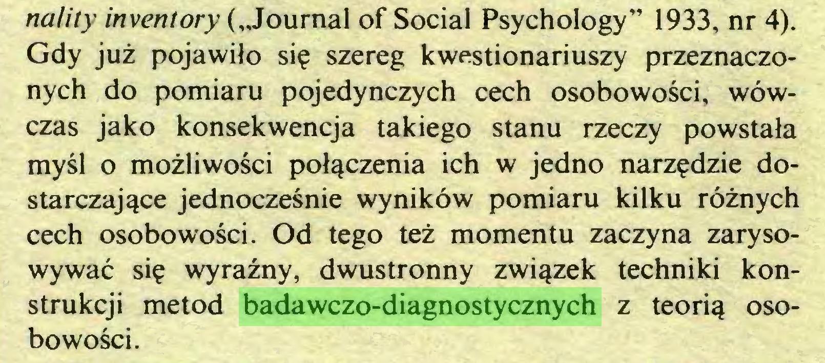 """(...) nalny inventory (""""Journal of Social Psychology"""" 1933, nr 4). Gdy już pojawiło się szereg kwestionariuszy przeznaczonych do pomiaru pojedynczych cech osobowości, wówczas jako konsekwencja takiego stanu rzeczy powstała myśl o możliwości połączenia ich w jedno narzędzie dostarczające jednocześnie wyników pomiaru kilku różnych cech osobowości. Od tego też momentu zaczyna zarysowywać się wyraźny, dwustronny związek techniki konstrukcji metod badawczo-diagnostycznych z teorią osobowości..."""