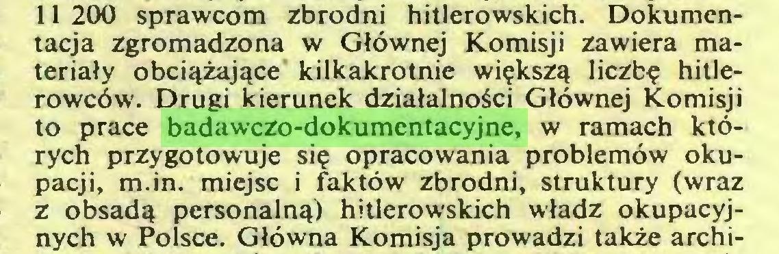 (...) 11 200 sprawcom zbrodni hitlerowskich. Dokumentacja zgromadzona w Głównej Komisji zawiera materiały obciążające kilkakrotnie większą liczbę hitlerowców. Drugi kierunek działalności Głównej Komisji to prace badawczo-dokumentacyjne, w ramach których przygotowuje się opracowania problemów okupacji, m.in. miejsc i faktów zbrodni, struktury (wraz z obsadą personalną) hitlerowskich władz okupacyjnych w Polsce. Główna Komisja prowadzi także archi...