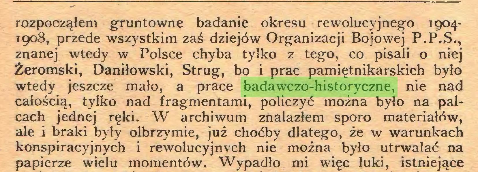 (...) rozpocząłem gruntowne badanie okresu rewolucyjnego 19041908, przede wszystkim zaś dziejów Organizacji Bojowej P.P.S., znanej wtedy w Polsce chyba tylko z tego, co pisali o niej Żeromski, Daniłowski, Strug, bo i prac pamiętnikarskich było wtedy jeszcze mało, a prace badawczo-historyczne, nie nad całością, tylko nad fragmentami, policzyć można było na palcach jednej ręki. W archiwum znalazłem sporo materiałów, ale i braki były olbrzymie, już choćby dlatego, że w warunkach konspiracyjnych i rewolucyjnych nie można było utrwalać na papierze wielu momentów. Wypadło mi więc luki, istniejące...
