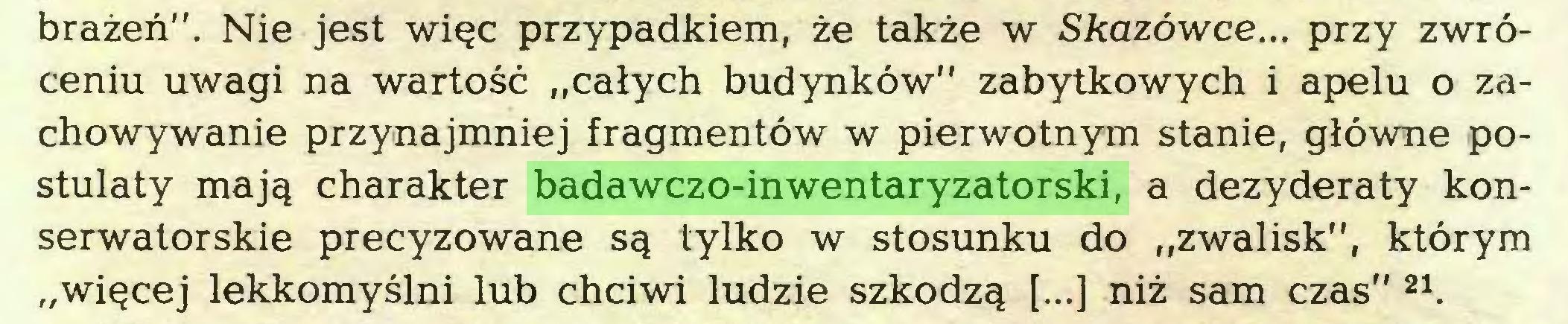 """(...) brażeń"""". Nie jest więc przypadkiem, że także w Skazówce... przy zwróceniu uwagi na wartość """"całych budynków"""" zabytkowych i apelu o zachowywanie przynajmniej fragmentów w pierwotnym stanie, główne postulaty mają charakter badawczo-inwentaryzatorski, a dezyderaty konserwatorskie precyzowane są tylko w stosunku do """"zwalisk"""", którym """"więcej lekkomyślni lub chciwi ludzie szkodzą [...] niż sam czas"""" 21..."""