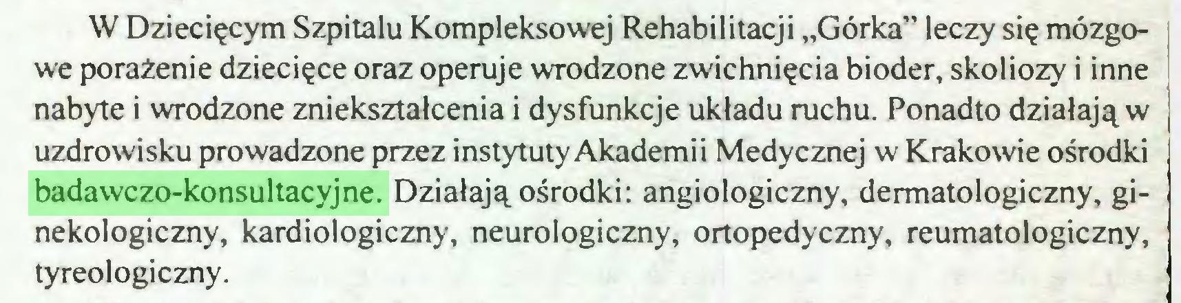 """(...) W Dziecięcym Szpitalu Kompleksowej Rehabilitacji """"Górka"""" leczy się mózgowe porażenie dziecięce oraz operuje wrodzone zwichnięcia bioder, skoliozy i inne nabyte i wrodzone zniekształcenia i dysfunkcje układu ruchu. Ponadto działają w uzdrowisku prowadzone przez instytuty Akadem i i Medycznej w Krakowie ośrodki badawczo-konsultacyjne. Działają ośrodki: angiologiczny, dermatologiczny, ginekologiczny, kardiologiczny, neurologiczny, ortopedyczny, reumatologiczny, tyreologiczny..."""