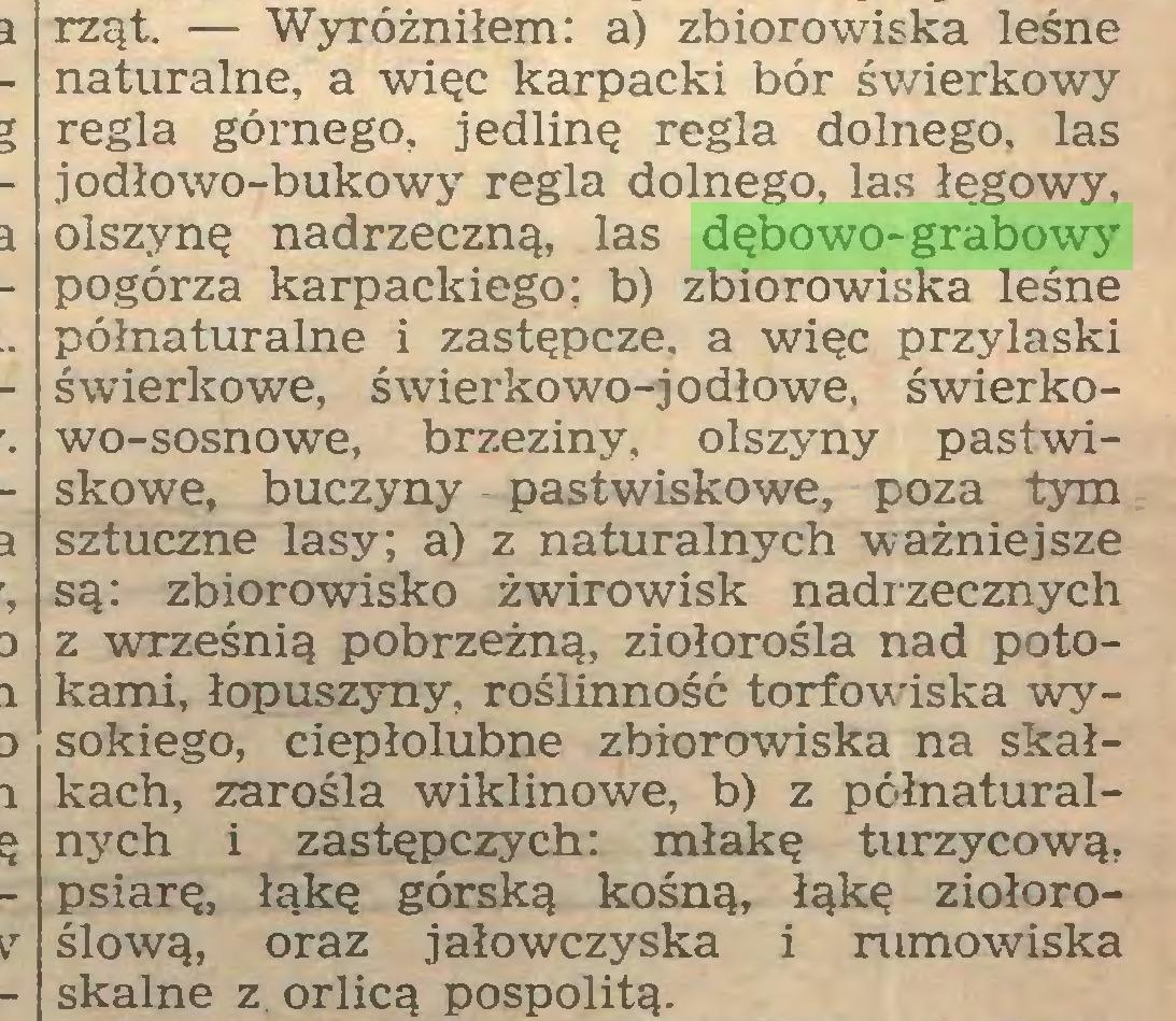 (...) rząt. — Wyróżniłem: a) zbiorowiska leśne naturalne, a więc karpacki bór świerkowy regla górnego, jedlinę regla dolnego, las jodłowo-bukowy regla dolnego, las łęgowy, olszynę nadrzeczną, las dębowo-grabowy pogórza karpackiego: b) zbiorowiska leśne półnaturalne i zastępcze, a więc przylaski świerkowe, świerkowo-jodłowe, świerkowo-sosnowe, brzeziny, olszyny pastwiskowe, buczyny pastwiskowe, poza tym sztuczne lasy; a) z naturalnych ważniejsze są: zbiorowisko żwirowisk nadrzecznych z wrześnią pobrzeżną, ziołorośla nad potokami, łopuszyny, roślinność torfowiska wysokiego, ciepłolubne zbiorowiska na skałkach, zarośla wiklinowe, b) z pćłnaturalnych i zastępczych: młakę turzycową, psiarę, łąkę górską kośną, łąkę ziołoroślową, oraz jałowczyska i rumowiska skalne z orlicą pospolitą...