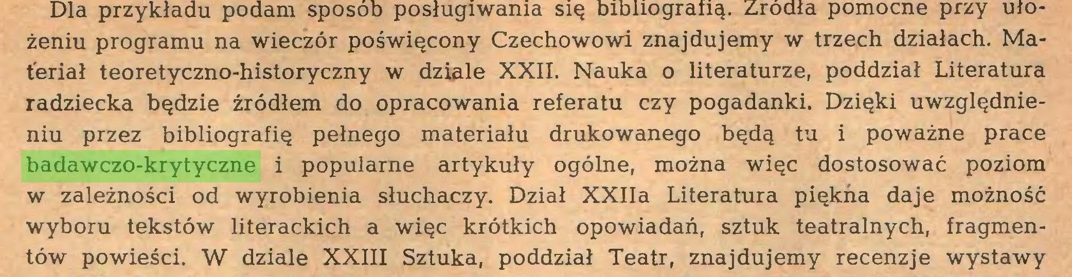 (...) żeniu programu na wieczór poświęcony Czechowowi znajdujemy w trzech działach. Materiał teoretyczno-historyczny w dziale XXII. Nauka o literaturze, poddział Literatura radziecka będzie źródłem do opracowania referatu czy pogadanki. Dzięki uwzględnieniu przez bibliografię pełnego materiału drukowanego będą tu i poważne prace badawczo-krytyczne i popularne artykuły ogólne, można więc dostosować poziom w zależności od wyrobienia słuchaczy. Dział XXIIa Literatura piękna daje możność wyboru tekstów literackich a więc krótkich opowiadań, sztuk teatralnych, fragmentów powieści. W dziale XXIII Sztuka, poddział Teatr, znajdujemy recenzje wystawy...