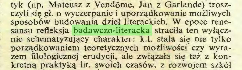 (...) tyk (np. Mateusz z Vendôme, Jan z Garlande) troszczyli się gł. o wyczerpanie i uporządkowanie możliwych sposobów budowania dzieł literackich. W epoce renesansu refleksja badawczo-literacka straciła ten wyłącznie schematyzujący charakter: k.l. stała się nie tylko porządkowaniem teoretycznych możliwości czy wyrazem filologicznej erudycji, ale związała się też z konkretną praktyką lit. swoich czasów, z rozwojem szkół...