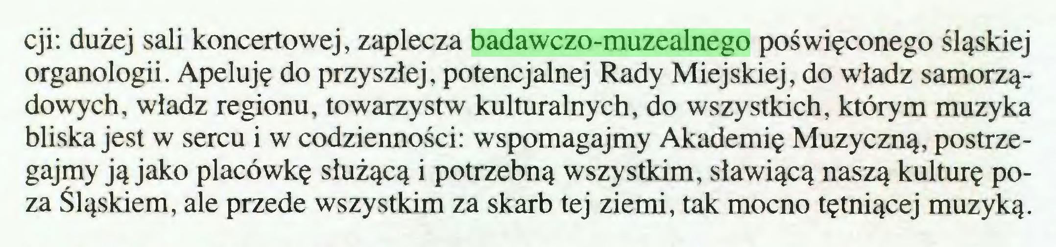 (...) cji: dużej sali koncertowej, zaplecza badawczo-muzealnego poświęconego śląskiej organologii. Apeluję do przyszłej, potencjalnej Rady Miejskiej, do władz samorządowych, władz regionu, towarzystw kulturalnych, do wszystkich, którym muzyka bliska jest w sercu i w codzienności: wspomagajmy Akademię Muzyczną, postrzegajmy ją jako placówkę służącą i potrzebną wszystkim, sławiącą naszą kulturę poza Śląskiem, ale przede wszystkim za skarb tej ziemi, tak mocno tętniącej muzyką...