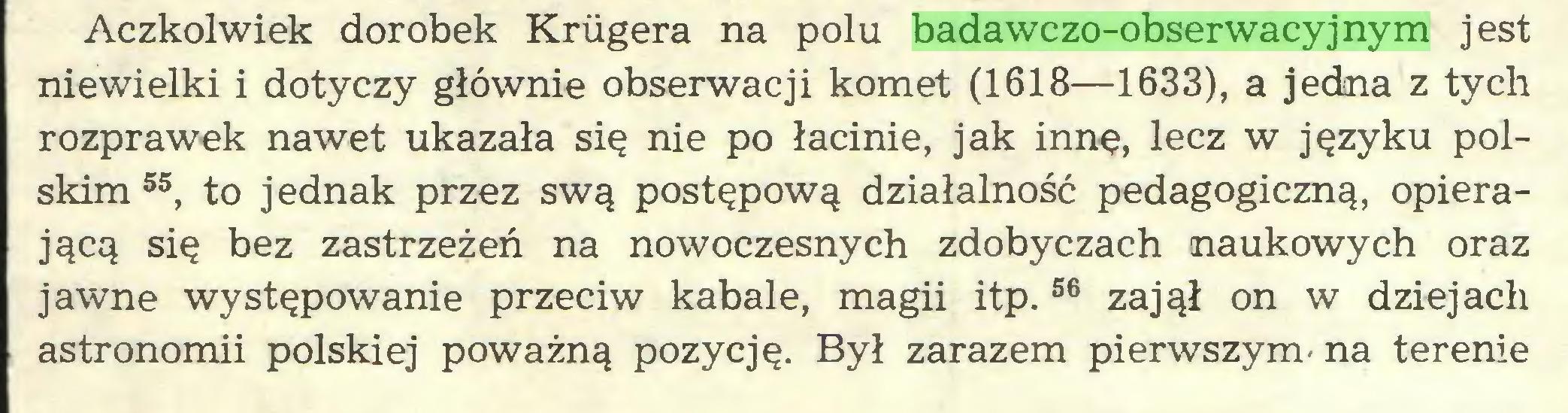 (...) Aczkolwiek dorobek Krugera na polu badawczo-obserwacyjnym jest niewielki i dotyczy głównie obserwacji komet (1618—1633), a jedna z tych rozprawek nawet ukazała się nie po łacinie, jak innę, lecz w języku polskim 55, to jednak przez swą postępową działalność pedagogiczną, opierającą się bez zastrzeżeń na nowoczesnych zdobyczach naukowych oraz jawne występowanie przeciw kabale, magii itp.56 zajął on w dziejach astronomii polskiej poważną pozycję. Był zarazem pierwszym- na terenie...