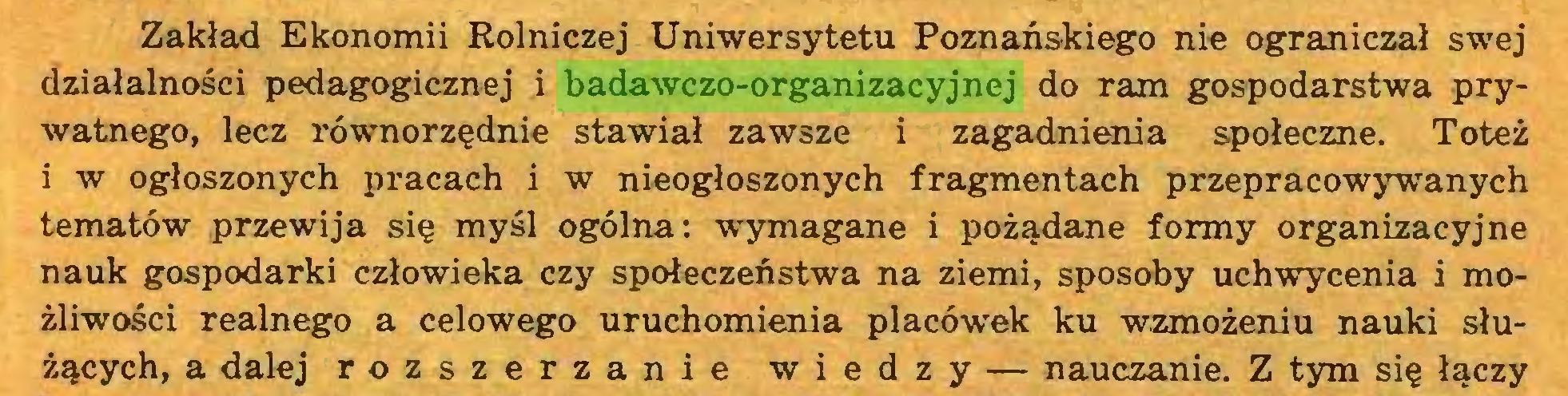(...) Zakład Ekonomii Rolniczej Uniwersytetu Poznańskiego nie ograniczał swej działalności pedagogicznej i badawczo-organizacyjnej do ram gospodarstwa prywatnego, lecz równorzędnie stawiał zawsze i zagadnienia społeczne. Toteż i w ogłoszonych pracach i w nieogłoszonych fragmentach przepracowywanych tematów przewija się myśl ogólna: wymagane i pożądane formy organizacyjne nauk gospodarki człowieka czy społeczeństwa na ziemi, sposoby uchwycenia i możliwości realnego a celowego uruchomienia placówek ku wzmożeniu nauki służących, a dalej rozszerzanie wiedzy — nauczanie. Z tym się łączy...