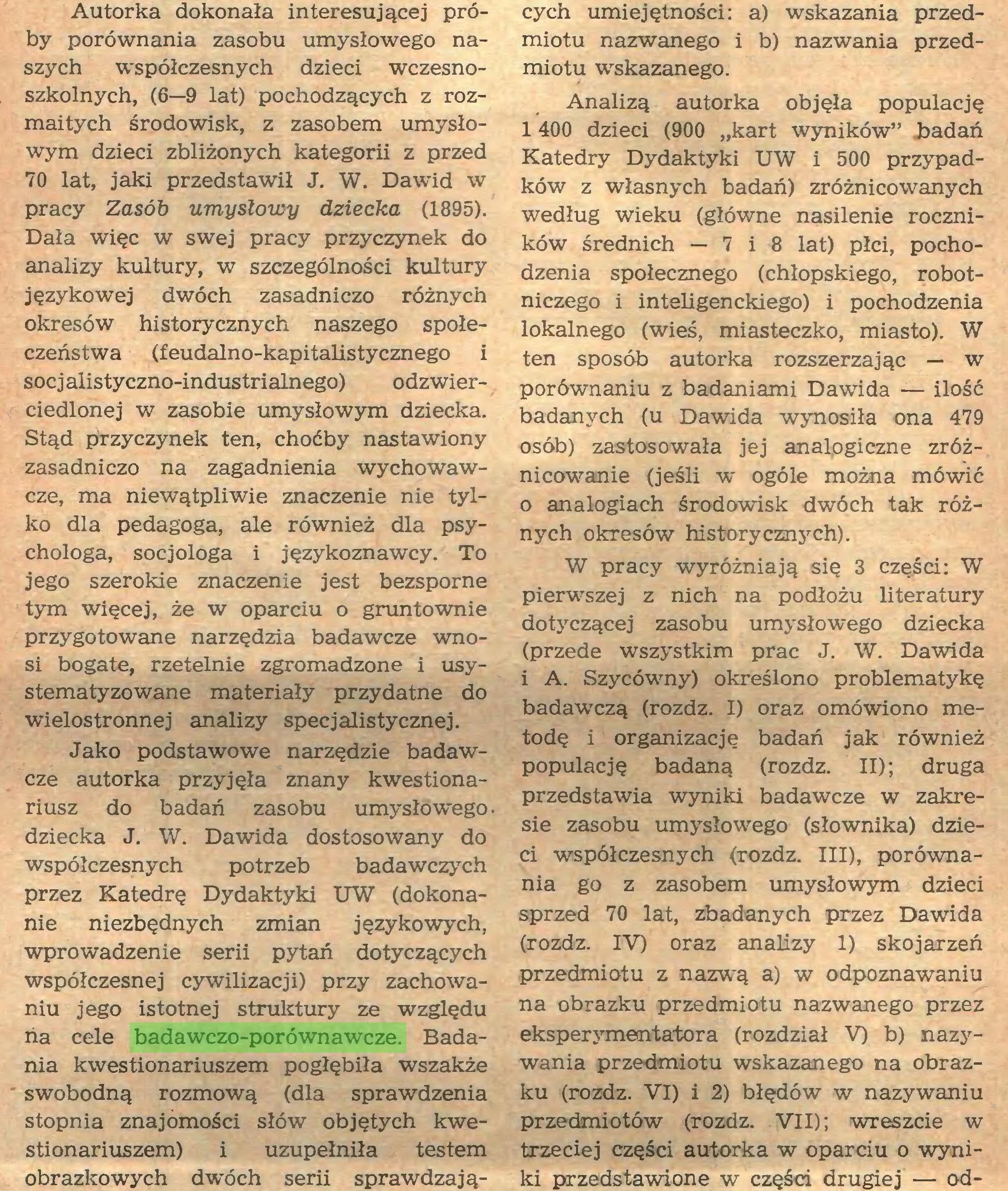 (...) dziecka J. W. Dawida dostosowany do współczesnych potrzeb badawczych przez Katedrę Dydaktyki UW (dokonanie niezbędnych zmian językowych, wprowadzenie serii pytań dotyczących współczesnej cywilizacji) przy zachowaniu jego istotnej struktury ze względu ria cele badawczo-porównawcze. Badania kwestionariuszem pogłębiła wszakże swobodną rozmową (dla sprawdzenia stopnia znajomości słów objętych kwestionariuszem) i uzupełniła testem obrazkowych dwóch serii sprawdzają¬ cych umiejętności: a) wskazania przedmiotu nazwanego i b) nazwania przedmiotu wskazanego...
