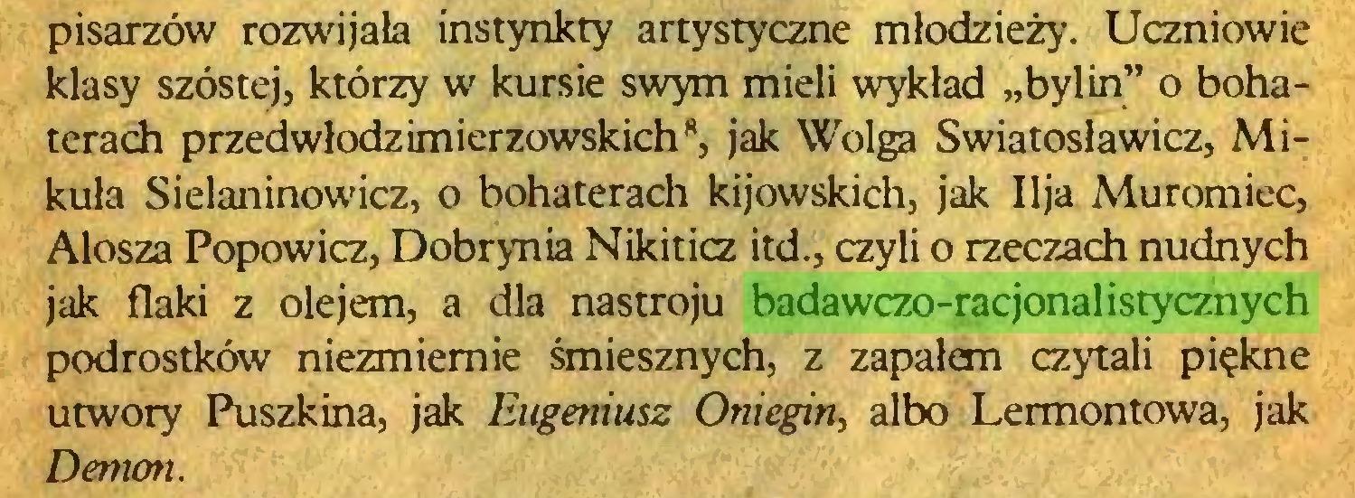 """(...) pisarzów rozwijała instynkty artystyczne młodzieży. Uczniowie klasy szóstej, którzy w kursie swym mieli wykład """"bylin"""" o bohaterach przedwłodzimierzowskich8, jak Wołga Swiatosławicz, Mikuła Sielaninowicz, o bohaterach kijowskich, jak Ilja Muromiec, Alosza Popowicz, Dobrynia Nikiticz itd., czyli o rzeczach nudnych jak flaki z olejem, a dla nastroju badawczo-racjonalistycznych podrostków niezmiernie śmiesznych, z zapałem czytali piękne utwory Puszkina, jak Eugeniusz Oniegin, albo Lermontowa, jak Demon..."""