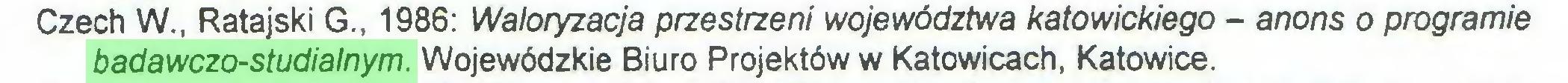 (...) Czech W., Ratajski G., 1986: Waloryzacja przestrzeni województwa katowickiego - anons o programie badawczo-studialnym. Wojewódzkie Biuro Projektów w Katowicach, Katowice...