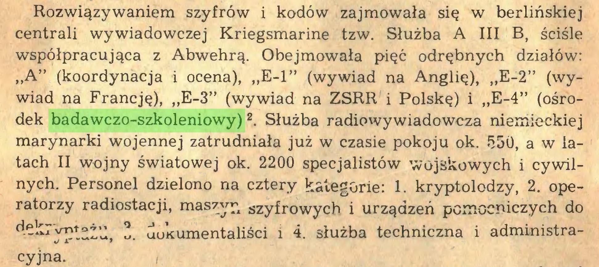 """(...) Rozwiązywaniem szyfrów i kodów zajmowała się w berlińskiej centrali wywiadowczej Kriegsmarine tzw. Służba A III B, ściśle współpracująca z Abwehrą. Obejmowała pięć odrębnych działów: """"A"""" (koordynacja i ocena), """"E-l"""" (wywiad na Anglię), """"E-2"""" (wywiad na Francję), """"E-3"""" (wywiad na ZSRR i Polskę) i """"E-4"""" (ośrodek badawczo-szkoleniowy) 2. Służba radiowywiadowcza niemieckiej marynarki wojennej zatrudniała już w czasie pokoju ok. 550, a w latach II wojny światowej ok. 2200 specjalistów wojskowych i cywilnych. Personel dzielono na cztery kategorie: 1. kryptolodzy, 2. operatorzy radiostacji, maszyn szyfrowych i urządzeń pomocniczych do uuKumentaliści i 4. służba techniczna i administracyjna..."""
