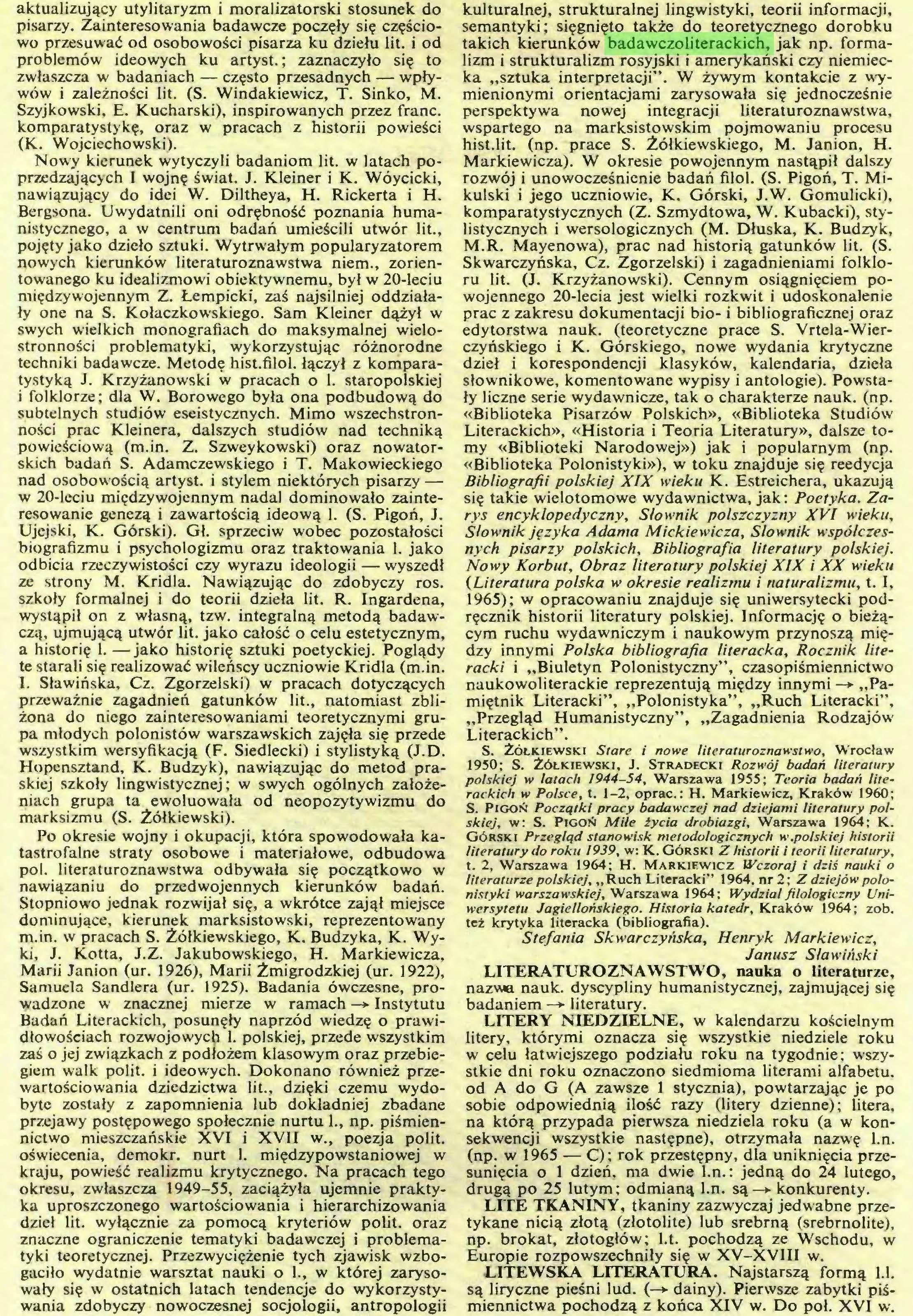 """(...) gaciło wydatnie warsztat nauki o 1., w której zarysowały się w ostatnich latach tendencje do wykorzystywania zdobyczy nowoczesnej socjologii, antropologii kulturalnej, strukturalnej lingwistyki, teorii informacji, semantyki; sięgnięto także do teoretycznego dorobku takich kierunków badawczoliterackich, jak np. formalizm i strukturalizm rosyjski i amerykański czy niemiecka """"sztuka interpretacji"""". W żywym kontakcie z wymienionymi orientacjami zarysowała się jednocześnie perspektywa nowej integracji literaturoznawstwa, wspartego na marksistowskim pojmowaniu procesu hist.lit. (np. prace S. Żółkiewskiego, M. Janion, H..."""