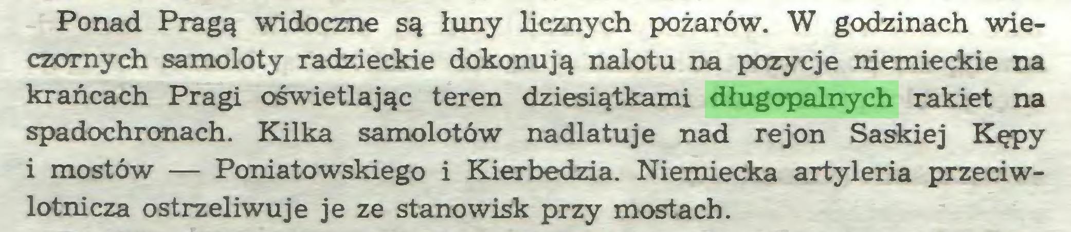 (...) Ponad Pragą widoczne są łuny licznych pożarów. W godzinach wieczornych samoloty radzieckie dokonują nalotu na pozycje niemieckie na krańcach Pragi oświetlając teren dziesiątkami długopalnych rakiet na spadochronach. Kilka samolotów nadlatuje nad rejon Saskiej Kępy i mostów — Poniatowskiego i Kierbedzia. Niemiecka artyleria przeciwlotnicza ostrzeliwuje je ze stanowisk przy mostach...