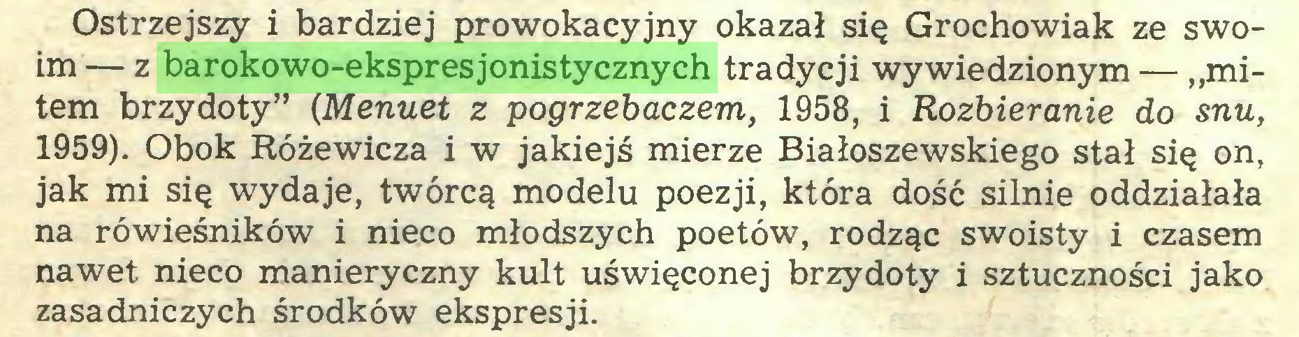 """(...) Ostrzejszy i bardziej prowokacyjny okazał się Grochowiak ze swoim — z barokowo-ekspresjonistycznych tradycji wywiedzionym — """"mitem brzydoty"""" (Menuet z pogrzebaczem, 1958, i Rozbieranie do snu, 1959). Obok Różewicza i w jakiejś mierze Białoszewskiego stał się on, jak mi się wydaje, twórcą modelu poezji, która dość silnie oddziałała na rówieśników i nieco młodszych poetów, rodząc swoisty i czasem nawet nieco manieryczny kult uświęconej brzydoty i sztuczności jako zasadniczych środków ekspresji..."""