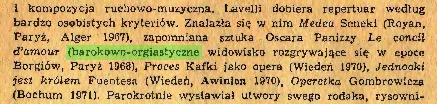 (...) i kompozycja ruchowo-muzyczna. Lavelli dobiera repertuar według bardzo osobistych kryteriów. Znalazła się w nim Medea Seneki (Royan, Paryż, Alger 1967), zapomniana sztuka Oscara Panizzy Le concil d*amour (barokowo-orgiastyczne widowisko rozgrywające się w epoce Borgiów, Paryż 1968), Proces Kafki jako opera (Wiedeń 1970), Jednooki jest królem Fuentesa (Wiedeń, Awinion 1970), Operetka Gombrowicza (Bochum 1971). Parokrotnie wystawiał utwory swego rodaka, rysowni...
