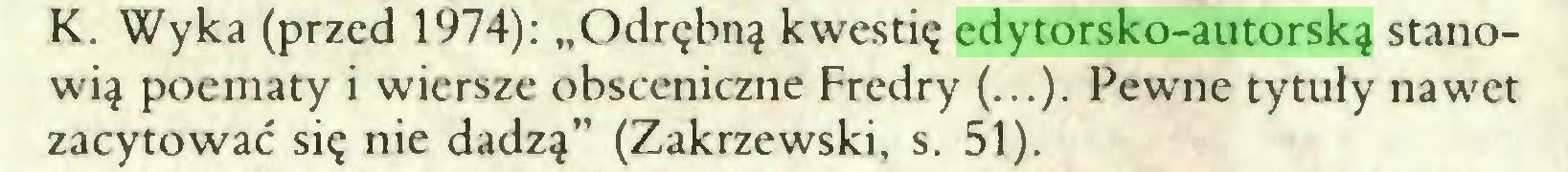 """(...) K. Wyka (przed 1974): """"Odrębną kwestię edytorsko-autorską stanowią poematy i wiersze obsceniczne Fredry (...). Pewne tytuły nawet zacytować się nie dadzą"""" (Zakrzewski, s. 51)..."""