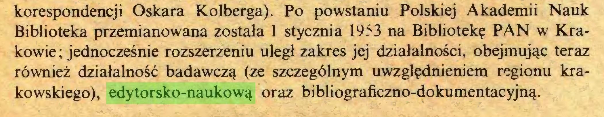 (...) korespondencji Oskara Kolberga). Po powstaniu Polskiej Akademii Nauk Biblioteka przemianowana została 1 stycznia 1953 na Bibliotekę PAN w Krakowie ; jednocześnie rozszerzeniu uległ zakres jej działalności, obejmując teraz również działalność badawczą (ze szczególnym uwzględnieniem regionu krakowskiego), edytorsko-naukową oraz bibliograficzno-dokumentacyjną...