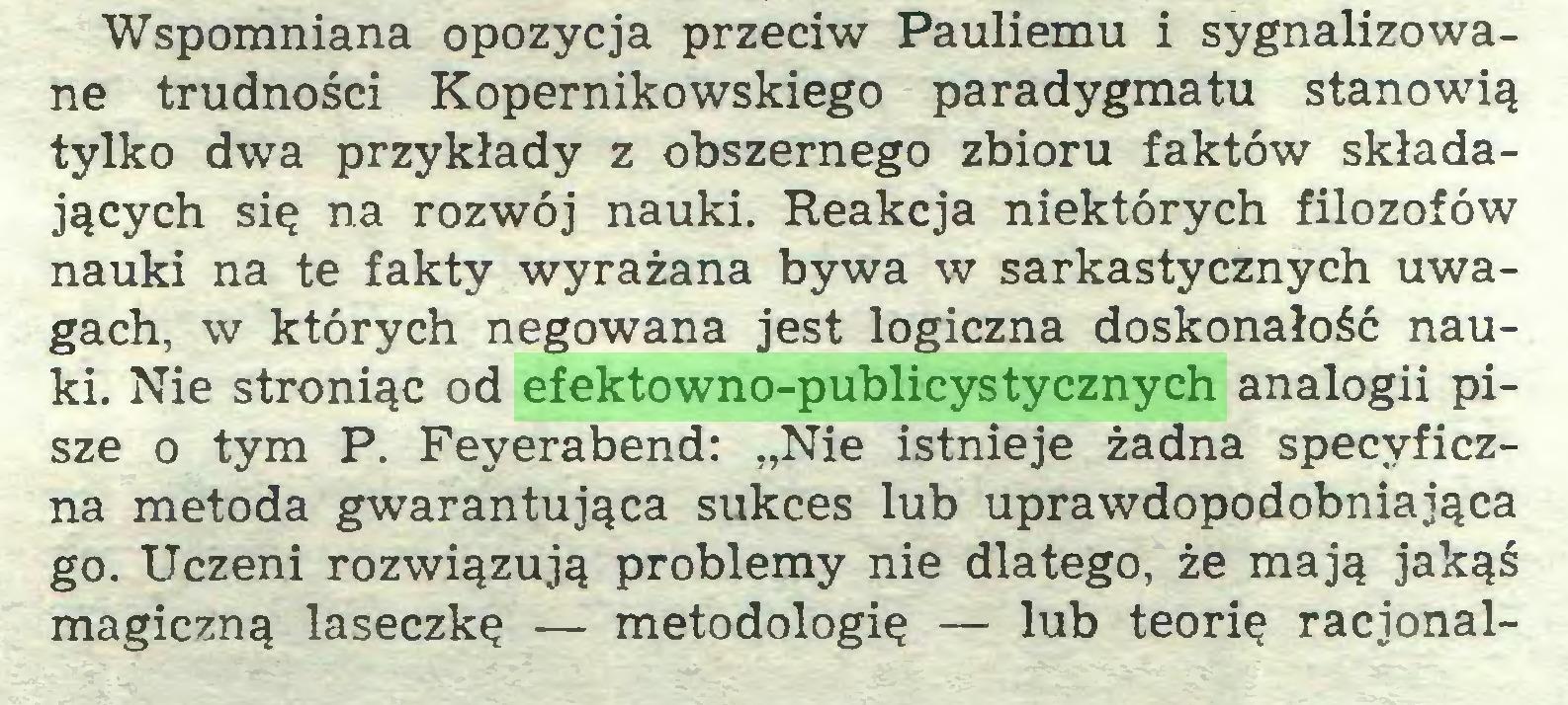 """(...) Wspomniana opozycja przeciw Pauliemu i sygnalizowane trudności Kopernikowskiego paradygmatu stanowią tylko dwa przykłady z obszernego zbioru faktów składających się na rozwój nauki. Reakcja niektórych filozofów nauki na te fakty wyrażana bywa w sarkastycznych uwagach, w których negowana jest logiczna doskonałość nauki. Nie stroniąc od efektowno-publicystycznych analogii pisze o tym P. Feyerabend: """"Nie istnieje żadna specyficzna metoda gwarantująca sukces lub uprawdopodobniająca go. Uczeni rozwiązują problemy nie dlatego, że mają jakąś magiczną laseczkę — metodologię — lub teorię racjonal..."""