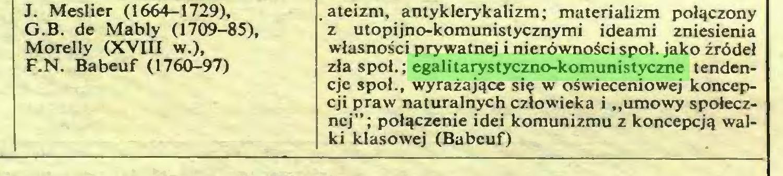 """(...) F.N. Babeuf (1760-97) .ateizm, antyklerykalizm; materializm połączony z utopijno-komunistycznymi ideami zniesienia własności prywatnej i nierówności spoi. jako źródeł zła społ.; egalitarystyczno-komunistyczne tendencje społ., wyrażające się w oświeceniowej koncepcji praw naturalnych człowieka i """"umowy społecznej"""" ; połączenie idei komunizmu z koncepcją walki klasowej (Babeuf)..."""